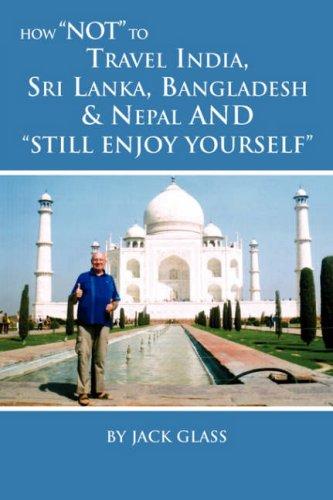 How Not to Travel India, Sri Lanka, Bangladesh & Nepal and Still Enjoy Yourself Cover Image