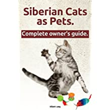 Siberian Cats as Pets. Siberian Cats: Facts and Information. the Complete Owner's Guide.