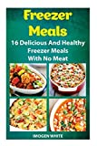 Freezer Meals: 16 Delicious And Healthy Freezer Meals With No Meat: (Freezer Recipes, 365 Days of Quick & Easy, Make Ahead, Freezer Meals) (freezer ... cookbook for two, dump dinners cookbook) by Imogen White (2015-09-29)