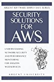 Security Solutions for Aws: Understanding Network Security and Performance Monitoring for Amazon Web Services: Volume 1 (Argent Software Simply Safe)