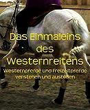 Das Einmaleins des Westernreitens: Westernpferde und Freizeitpferde verstehen und ausbilden