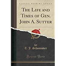 The Life and Times of Gen. John A. Sutter (Classic Reprint)