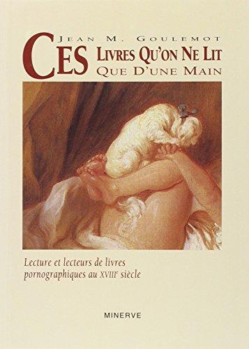 CES LIVRES QU'ON NE LIT QUE D'UNE MAIN : Lecture et lecteurs de livres pornographiques au XVIIIe sicle