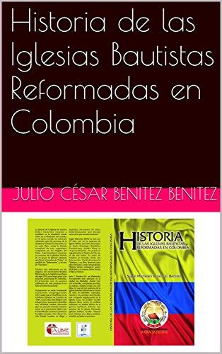 Historia de las Iglesias Bautistas Reformadas en Colombia por JULIO CÉSAR BENITEZ BENITEZ