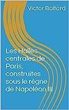 Les Halles centrales de Paris, construites sous le règne de Napoléon III (French Edition)