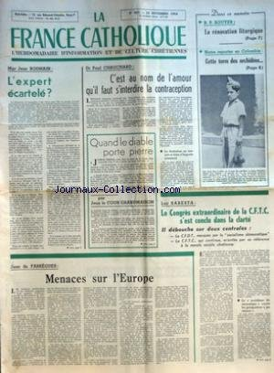 FRANCE CATHOLIQUE (LA) [No 937] du 13/11/1964 - L'EXPERT ECARTELE PAR MGR JEAN RODHAIN C'EST AU NOM DE L'AMOUR QU'IL FAUT S'INTERDIRE LA CONTRACEPTION LA LIMITATION NE SAURAIT SE FAIRE N'IMPORTE COMMENT PAR PAUL CHAUCHARD QUAND LE DIABLE PORTE PIERRE PAR JEAN LE COUR GRANDMAISON MENACES SUR L'EUROPE PAR JEAN DE FABREGUES DANS CE NUMERO R P BOUYER LA RENOVATION LITURGIQUE NOTRE REPORTER EN COLOMBIE CETTE TERRE DES ORCHIDEES LE CONGRES EXTRAORDINAIRE DE LA CFTC S'EST CONCLU DANS LA CLAR