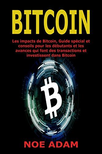 Bitcoin: Les impacts de Bitcoin, Guide spcial et conseils pour les dbutants et les avances qui font des transactions et investissent dans Bitcoin