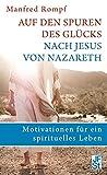 Auf den Spuren des Glücks nach Jesus von Nazareth: Motivationen für ein spirituelles Leben - Manfred Rompf