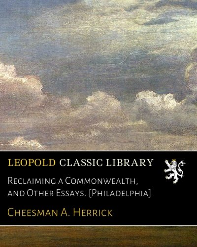Reclaiming a Commonwealth, and Other Essays. [Philadelphia] por Cheesman A. Herrick