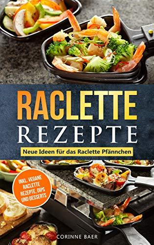 Raclette Rezepte Neue Ideen für das Raclette Pfännchen : inkl. vegane Raclette Rezepte, Dips und Desserts