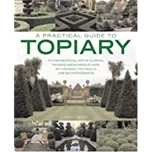 Practical Guide to Topiary: The Inspirational Art of Clipping, Training and Shaping Plants, with Designs, Techniques and 300 Photographs (A Practical Guide to)