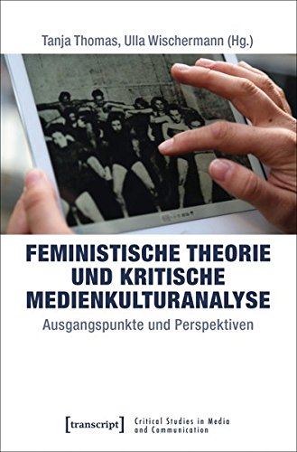 Feministische Theorie und Kritische Medienkulturanalyse: Ausgangspunkte und Perspektiven (Critical Studies in Media and Communication)