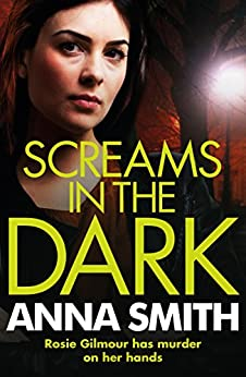 Screams in the Dark: a gripping crime thriller with a shocking twist from the author of Blood Feud (Rosie Gilmour Book 3) by [Smith, Anna]
