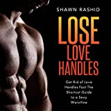 Get Rid of Love Handles Fast: The Shortcut Guide to a Sexy Waistline