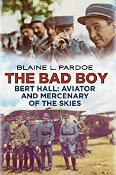 The Bad Boy: Bert Hall, Aviator and Mercenary of the Skies (English Edition) de [Pardoe, Blaine Lee]