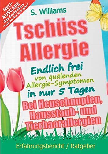 Tschüss Allergie - Endlich frei von quälenden Allergie-Symptomen in nur 5 Tagen: Bei Heuschnupfen, Hausstaub- und Tierhaarallergien (Ohne Medikamente & sonstige Mittel) -