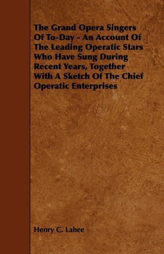 The Grand Opera Singers of To-Day - An Account of the Leading Operatic Stars Who Have Sung During Recent Years, Together with a Sketch of the Chief Op