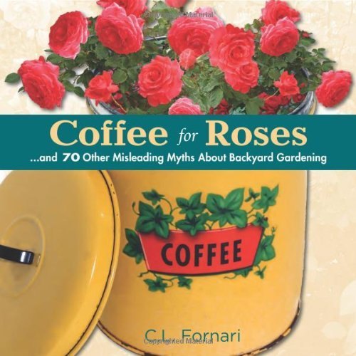 Coffee for Roses: ...and 70 Other Misleading Myths About Backyard Gardening by C.L. Fornari (2014-05-15)