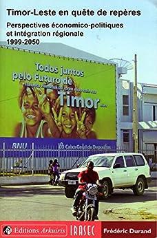 Timor-Leste en quête de repères 1999-2050: Perspectives économico-politiques et intégration régionale par [Durand, Frédéric]