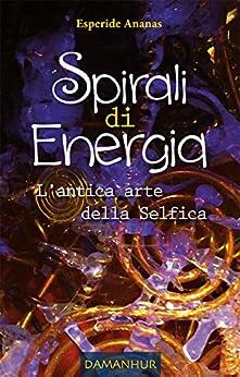 Spirali di Energia - L'antica arte della Selfica: L'antica arte della Selfica di [Ananas, Esperide]