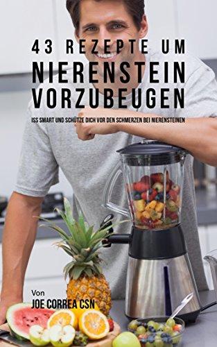 43 Rezepte um Nierenstein vorzubeugen: Iss smart und schütze dich vor den Schmerzen bei Nierensteinen - Natürliche Nierenstein