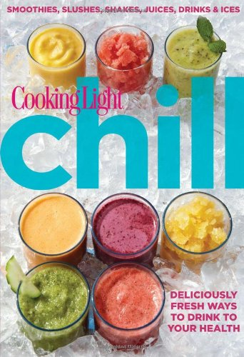Chill: Smoothies, Slushes, Shakes, Juices, Drinks & Ices (Cooking Light)