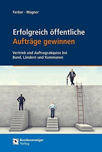 Erfolgreich öffentliche Aufträge gewinnen: Vertrieb und Auftragsakquise bei Bund, Ländern und Kommunen (Praxisratgeber Vergaberecht)
