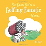 You Know You're a Golfing Fanatic When...