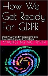 How We Get Ready For GDPR: Data Privacy and Protection Policies, Processes, Plans and Templates (Big Mo's Guidebooks Book 3)