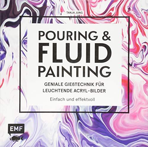 Pouring und Fluid Painting - Geniale Gießtechnik für leuchtende Acryl-Bilder: Einfach und effektvoll: Der neue Acrylmal-Trend