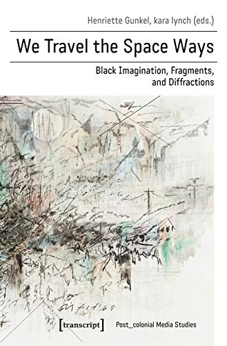 We Travel the Space Ways: Black Imagination, Fragments, and Diffractions (Post_koloniale Medienwissenschaft)