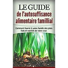 Le guide de l'autosuffisance alimentaire famillial: Comment fournir à votre famille des plats frais et nutritifs de votre cours.