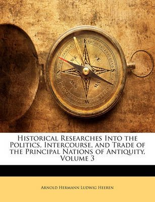[(Historical Researches Into the Politics, Intercourse, and Trade of the Principal Nations of Antiquity, Volume 3)] [By (author) Arnold Hermann Ludwig Heeren] published on (January, 2010)