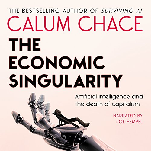 The Economic Singularity: Artificial Intelligence and the Death of Capitalism - Calum Chace - Unabridged