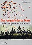 Der organisierte Narr: Karneval in Aachen, Düsseldorf und Köln 1823 bis 1914