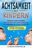 Achtsamkeit mit Kindern: Training und Ratgeber, Meditation und Fantasiereisen, um Kinderseelen stark zu machen (Entwicklung Kinder, Band 1)