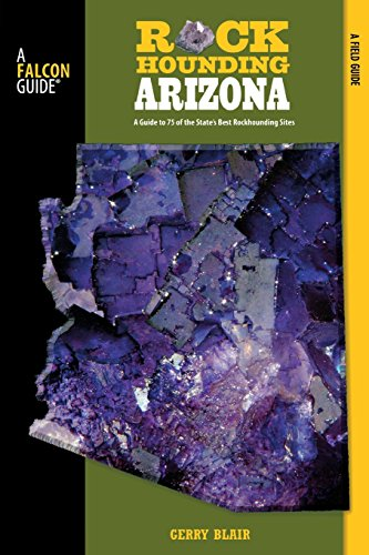 Rockhounding Arizona: A Guide to 75 of the State's Best Rockhounding Sites (Rockhounding Series)