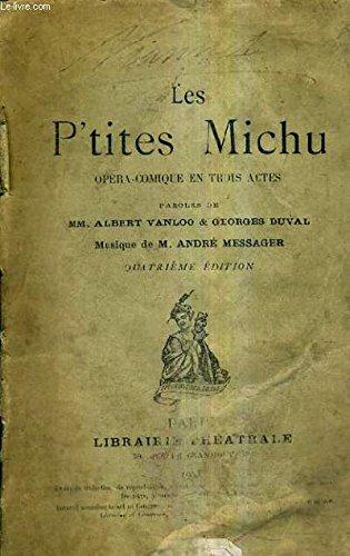 LES P'TITES MICHU OPERA COMIQUE EN TROIS ACTES - PAROLES DE ALBERT VANLOO & GEORGES DUVAL - MUSIQUE DE ANDRE MESSAGER - 4E EDITION.