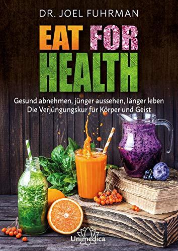 Eat for Health: Gesund abnehmen, jünger aussehen, länger leben - Die Verjüngungskur für Körper und Geist -
