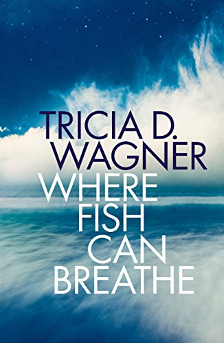 Where Fish Can Breathe by Tricia D. Wagner