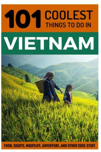 101 Coolest Things to Do in Vietnam: 101 Coolest Things to Do in Vietnam (South-East Asia Travel Guide, Saigon, Ho Chi Minh City, Hanoi, Hoi An, Sapa, Backpacking Vietnam)