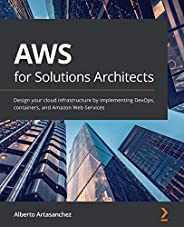 AWS for Solutions Architects: Design your cloud infrastructure by implementing DevOps, containers, and Amazon