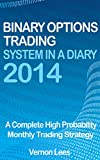 Binary Options Trading System In A Diary 2014: A complete high probability monthly trading strategy