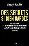 Des secrets bien gardés - Les dossiers de la Maison-Blanche et de la CIA sur la France et ses présidents 1958-1981