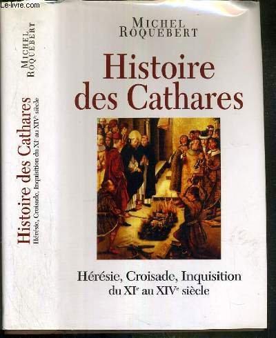 Histoire des Cathares. Hérésie, Croisade, Inquisition, du XIe au XIVe siècle. par Michel ROQUEBERT