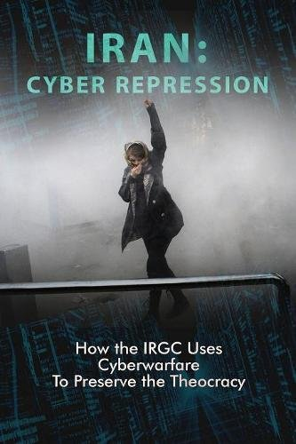 IRAN: CYBER REPRESSION: How the IRGC Uses Cyberwarfare to Preserve the Theocracy por NCRI- U.S. Representative Office