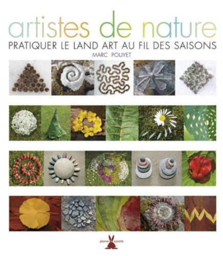 Artistes de nature. Pratiquer le Land art au fil des saisons par Marc Pouyet