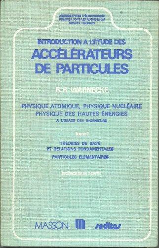 Introduction a l'étude des accélérateurs de particules, physique atomique, physique nucléaire, physique des hautes énergies. Tome1: théories de base et relations fondamentales par Warnecke
