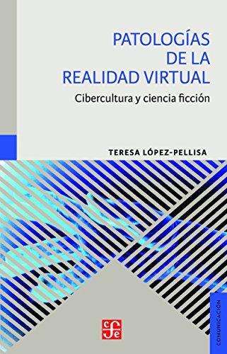 PATOLOGÍAS DE LA REALIDAD VIRTUAL. Cibercultura y ciencia ficción (Comunicación) por TERESA LÓPEZ-PELLISA