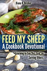 Feed My Sheep: A Cookbook Devotional-Learning to Say 'Yes, Lord' by Serving Others (English Edition)